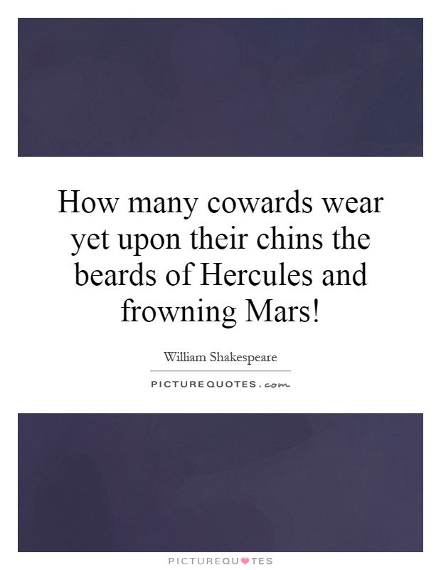 How many cowards wear yet upon their chins the beards of Hercules and frowning Mars! Picture Quote #1