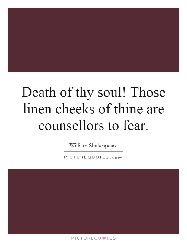 Death of thy soul! Those linen cheeks of thine are counsellors to fear Picture Quote #1