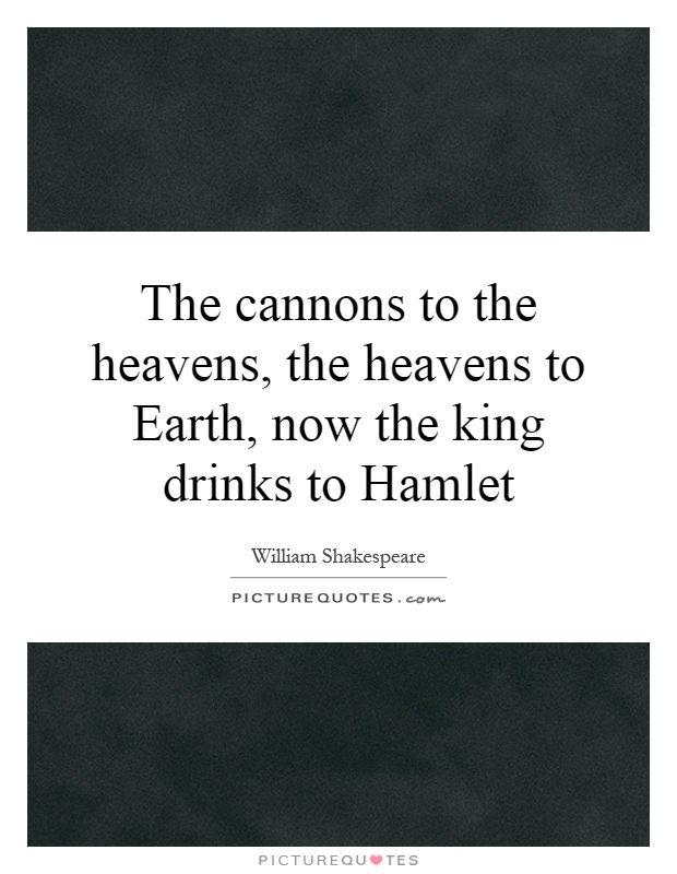 The cannons to the heavens, the heavens to Earth, now the king drinks to Hamlet Picture Quote #1