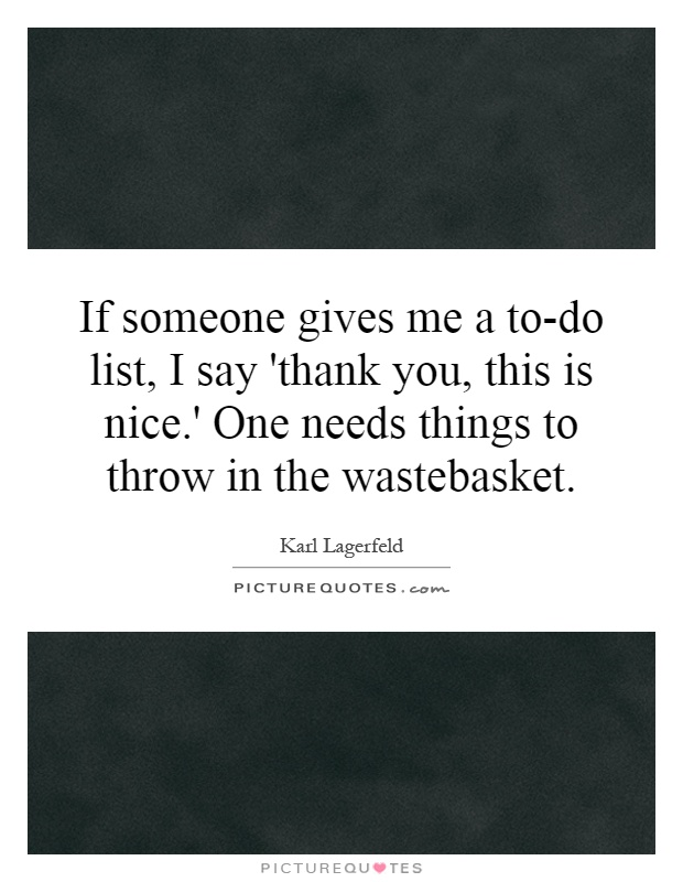 If someone gives me a to-do list, I say 'thank you, this is nice.' One needs things to throw in the wastebasket Picture Quote #1
