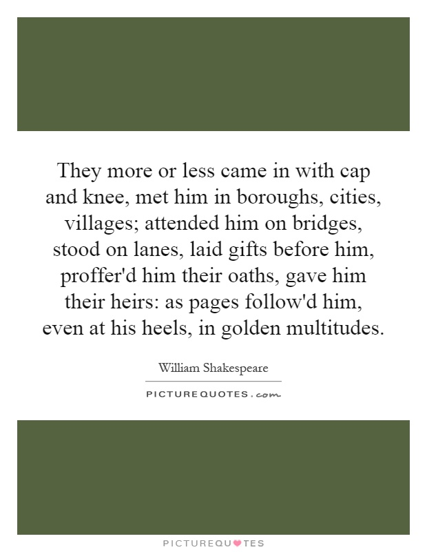 They more or less came in with cap and knee, met him in boroughs, cities, villages; attended him on bridges, stood on lanes, laid gifts before him, proffer'd him their oaths, gave him their heirs: as pages follow'd him, even at his heels, in golden multitudes Picture Quote #1