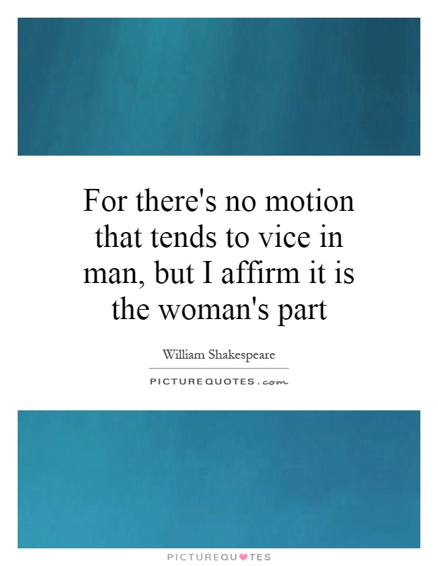 For there's no motion that tends to vice in man, but I affirm it is the woman's part Picture Quote #1
