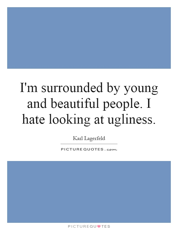 I'm surrounded by young and beautiful people. I hate looking at ugliness Picture Quote #1