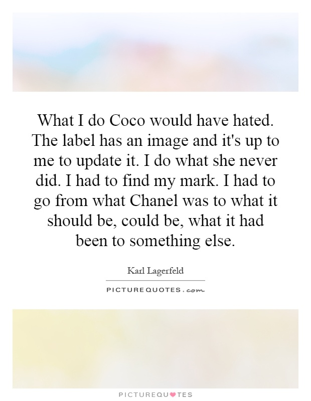 What I do Coco would have hated. The label has an image and it's up to me to update it. I do what she never did. I had to find my mark. I had to go from what Chanel was to what it should be, could be, what it had been to something else Picture Quote #1