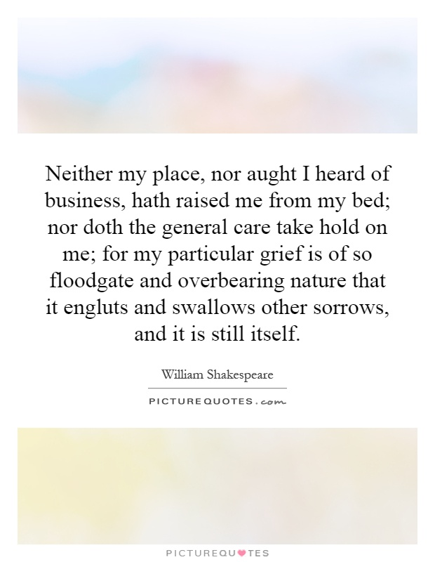 Neither my place, nor aught I heard of business, hath raised me from my bed; nor doth the general care take hold on me; for my particular grief is of so floodgate and overbearing nature that it engluts and swallows other sorrows, and it is still itself Picture Quote #1