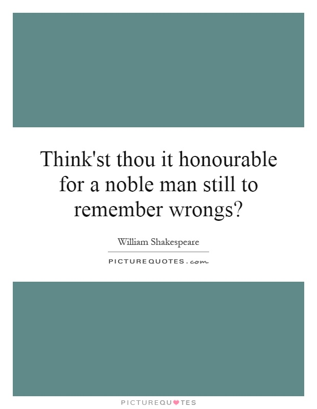 Think'st thou it honourable for a noble man still to remember wrongs? Picture Quote #1