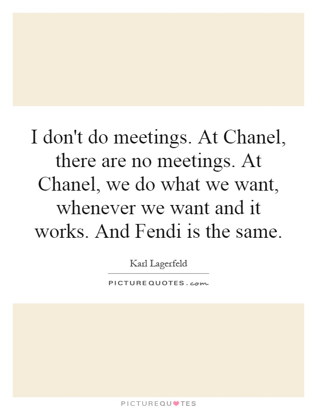I don't do meetings. At Chanel, there are no meetings. At Chanel, we do what we want, whenever we want and it works. And Fendi is the same Picture Quote #1