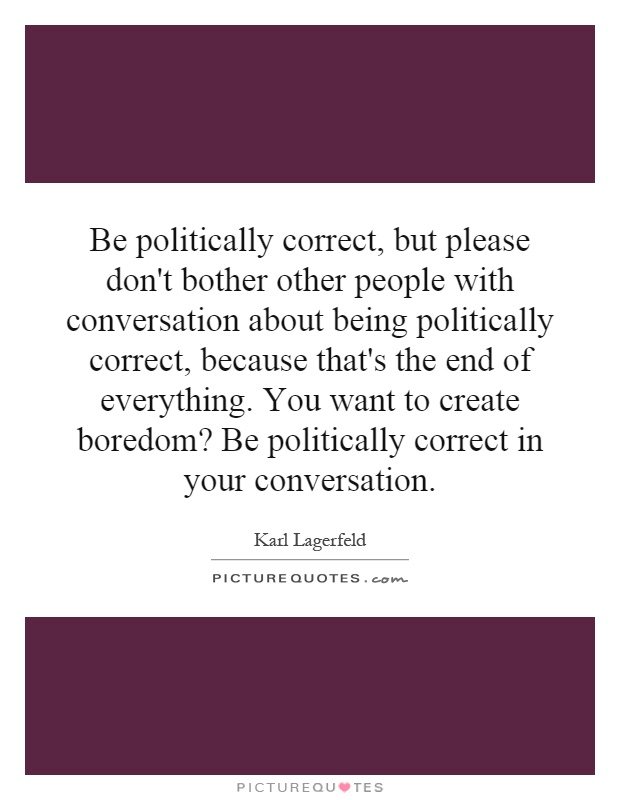 Be politically correct, but please don't bother other people with conversation about being politically correct, because that's the end of everything. You want to create boredom? Be politically correct in your conversation Picture Quote #1