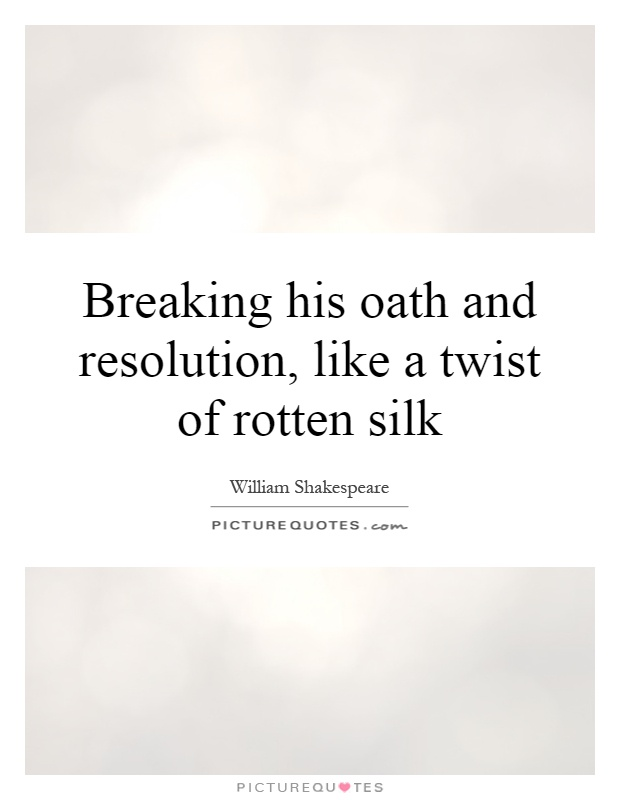 Breaking his oath and resolution, like a twist of rotten silk Picture Quote #1