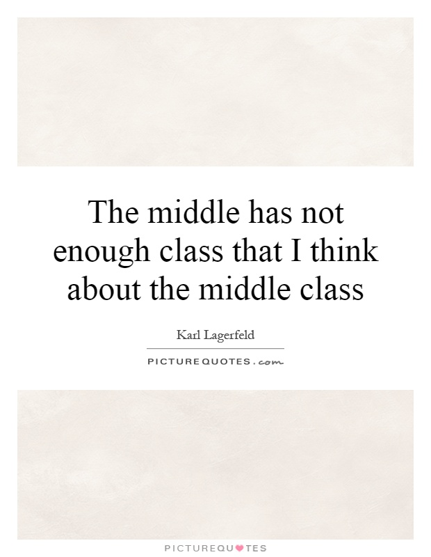 The middle has not enough class that I think about the middle class Picture Quote #1