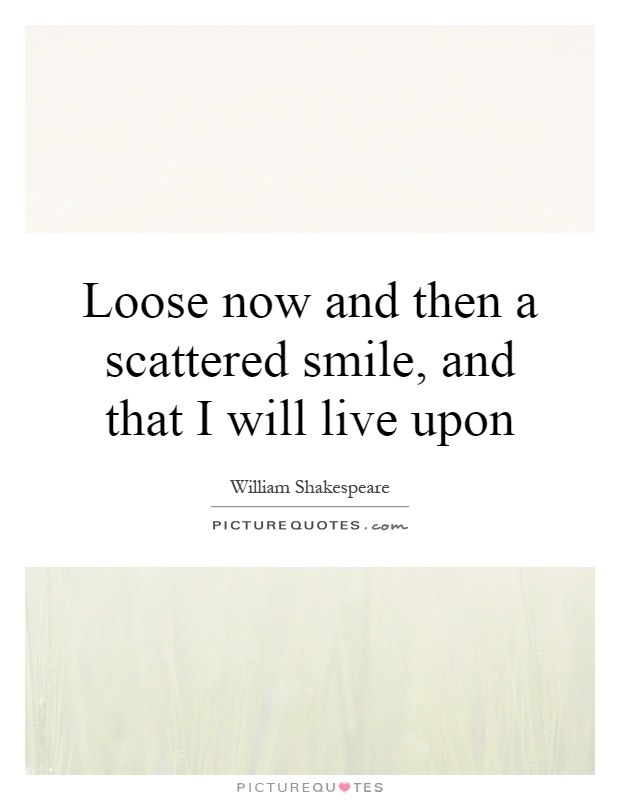 Loose now and then a scattered smile, and that I will live upon Picture Quote #1