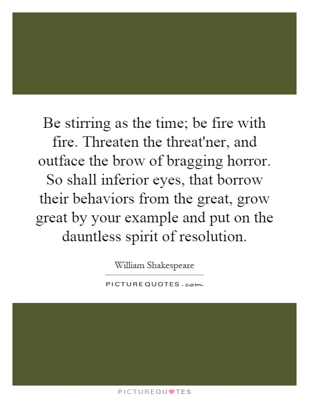 Be stirring as the time; be fire with fire. Threaten the threat'ner, and outface the brow of bragging horror. So shall inferior eyes, that borrow their behaviors from the great, grow great by your example and put on the dauntless spirit of resolution Picture Quote #1