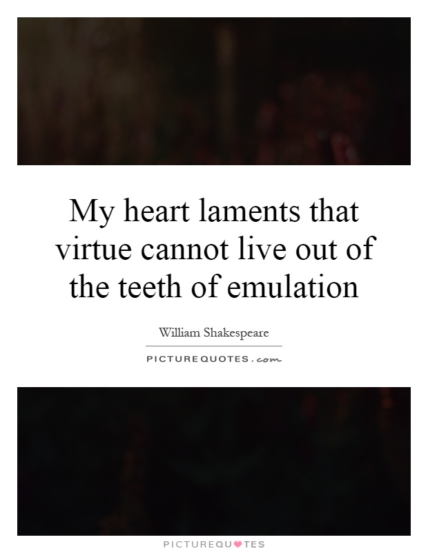 My heart laments that virtue cannot live out of the teeth of emulation Picture Quote #1