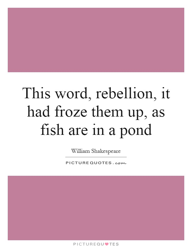 This word, rebellion, it had froze them up, as fish are in a pond Picture Quote #1