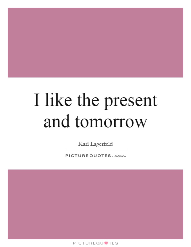 I like the present and tomorrow Picture Quote #1
