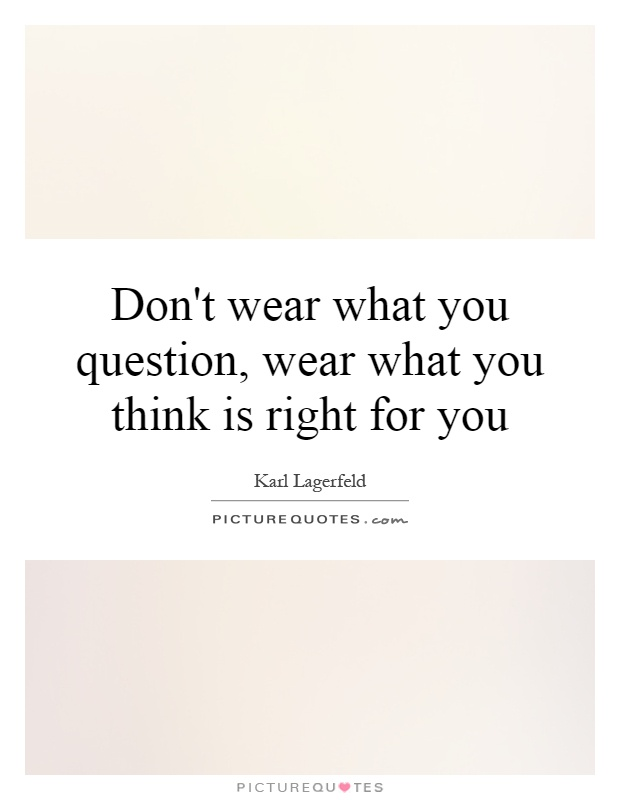 Don't wear what you question, wear what you think is right ...