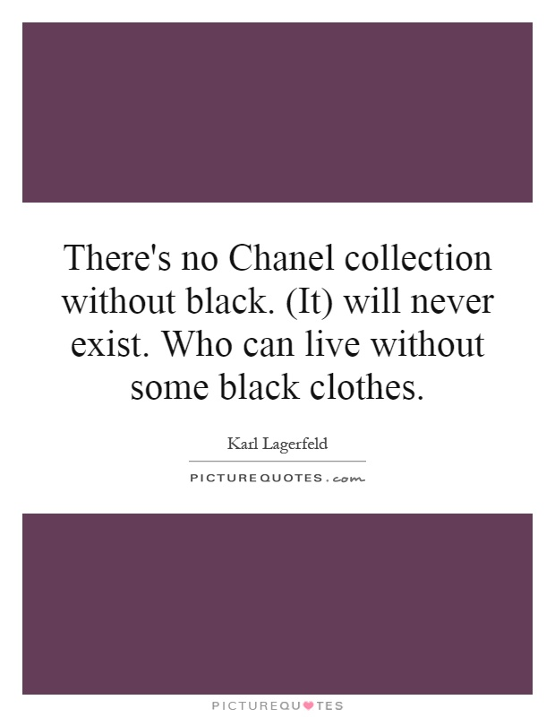 There's no Chanel collection without black. (It) will never exist. Who can live without some black clothes Picture Quote #1