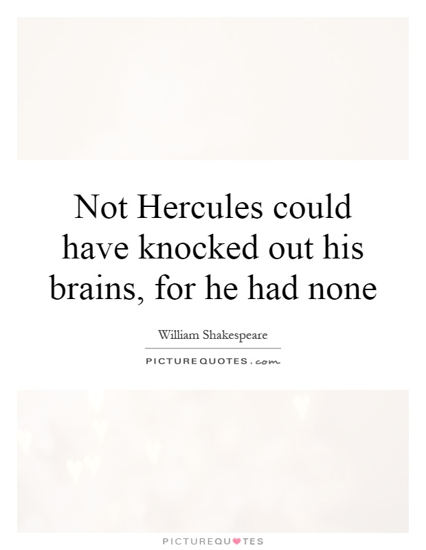 Not Hercules could have knocked out his brains, for he had none Picture Quote #1