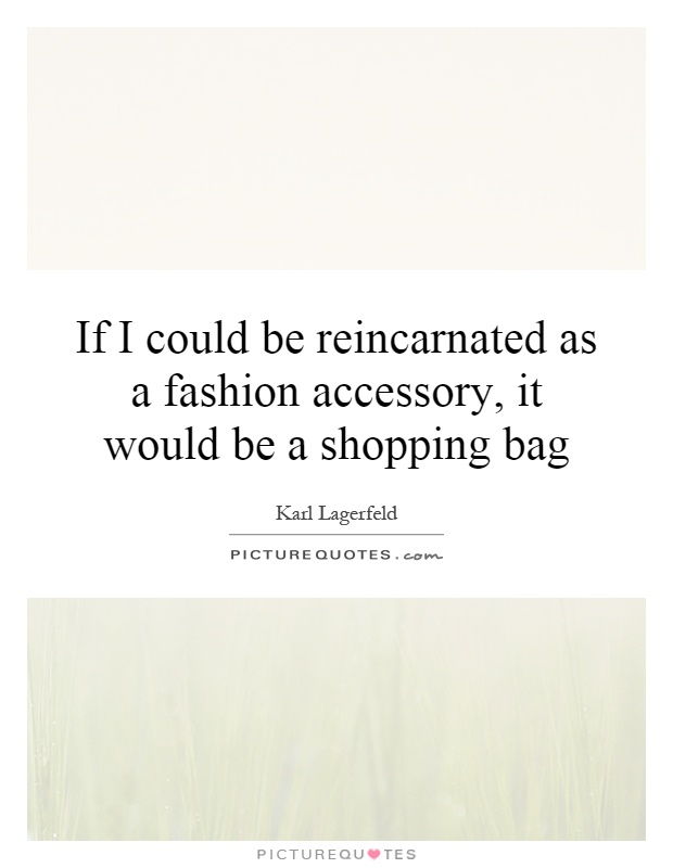 If I could be reincarnated as a fashion accessory, it would be a shopping bag Picture Quote #1