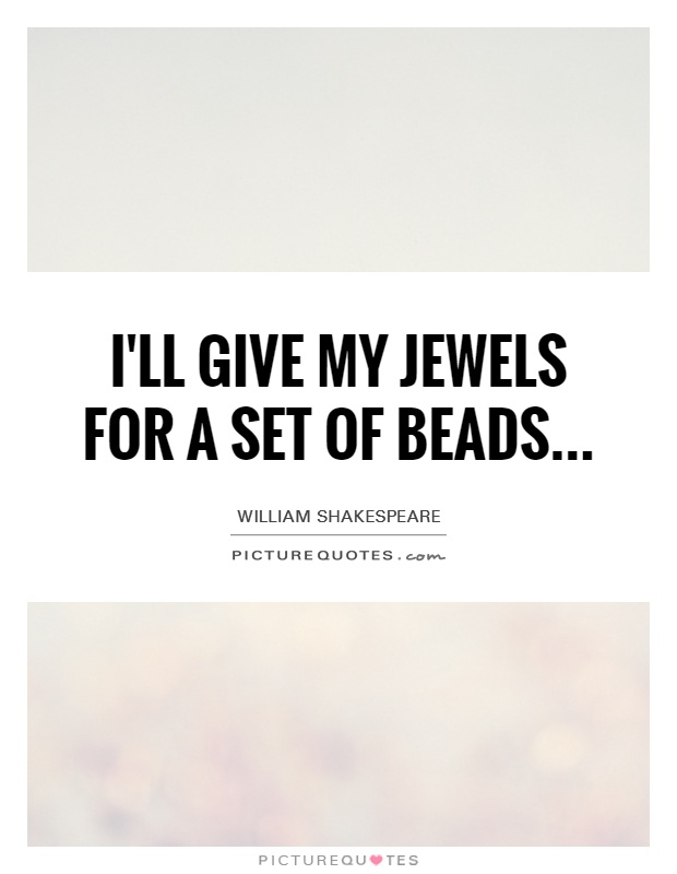 I'll give my jewels for a set of beads Picture Quote #1