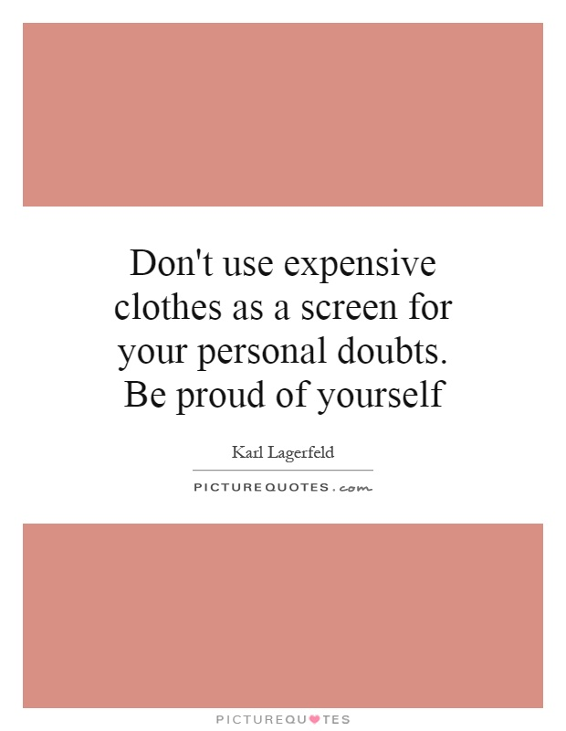 Don't use expensive clothes as a screen for your personal doubts. Be proud of yourself Picture Quote #1