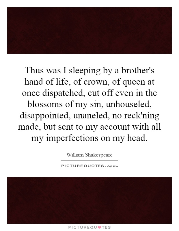 Thus was I sleeping by a brother's hand of life, of crown, of queen at once dispatched, cut off even in the blossoms of my sin, unhouseled, disappointed, unaneled, no reck'ning made, but sent to my account with all my imperfections on my head Picture Quote #1