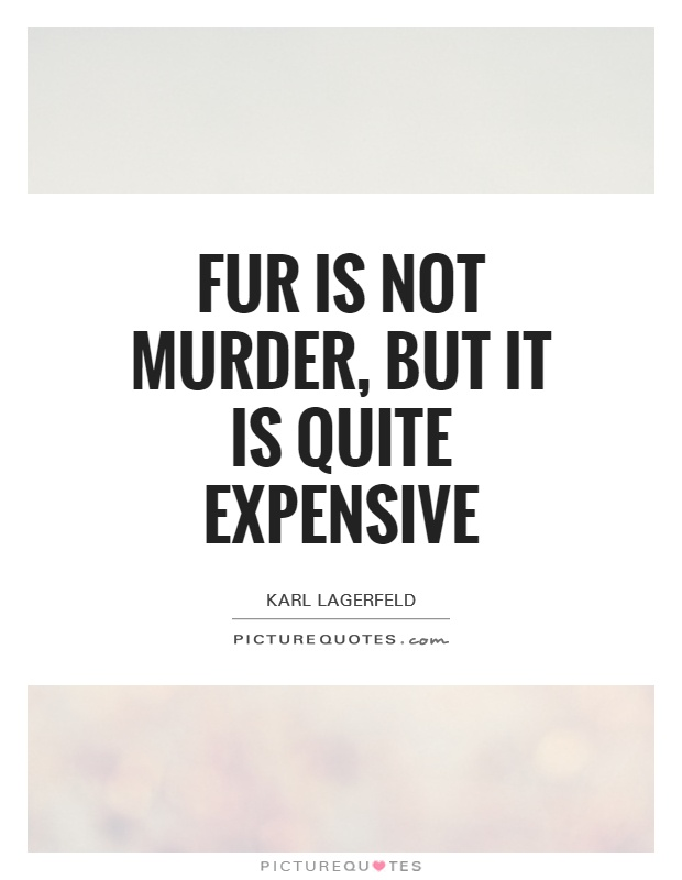 Fur is not murder, but it is quite expensive Picture Quote #1