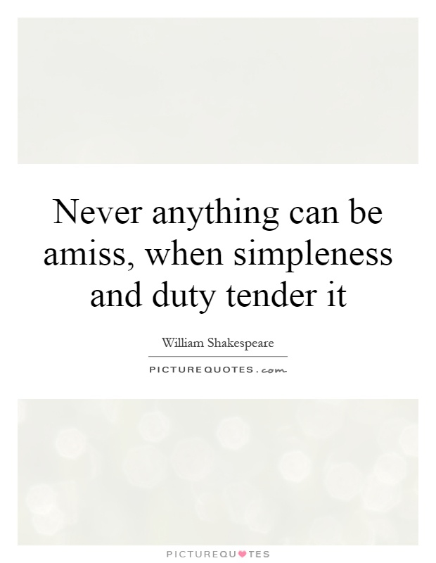 Never anything can be amiss, when simpleness and duty tender it Picture Quote #1