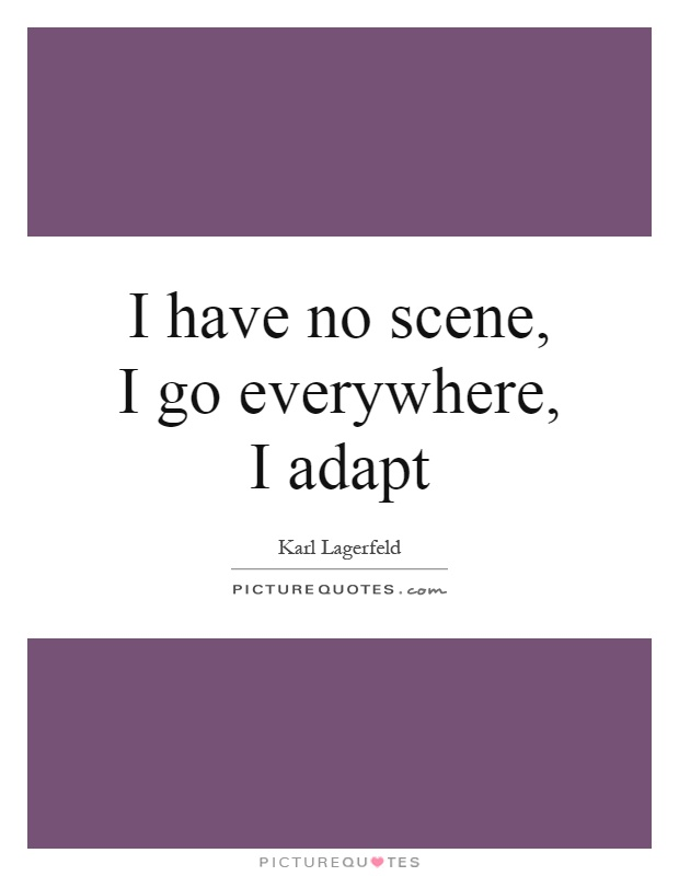 I have no scene, I go everywhere, I adapt Picture Quote #1