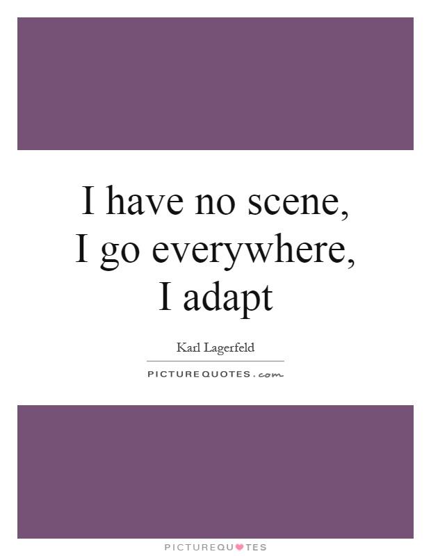 I have no scene, I go everywhere, I adapt Picture Quote #1