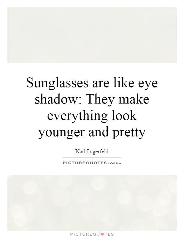 Sunglasses are like eye shadow: They make everything look younger and pretty Picture Quote #1