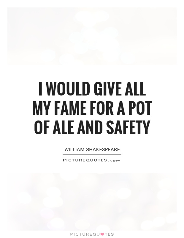 I would give all my fame for a pot of ale and safety Picture Quote #1