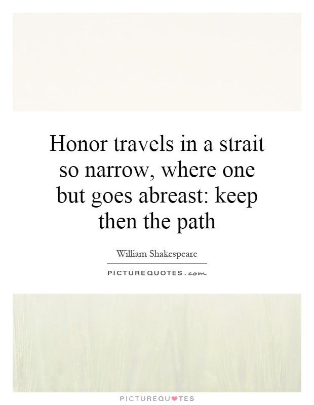 Honor travels in a strait so narrow, where one but goes abreast: keep then the path Picture Quote #1
