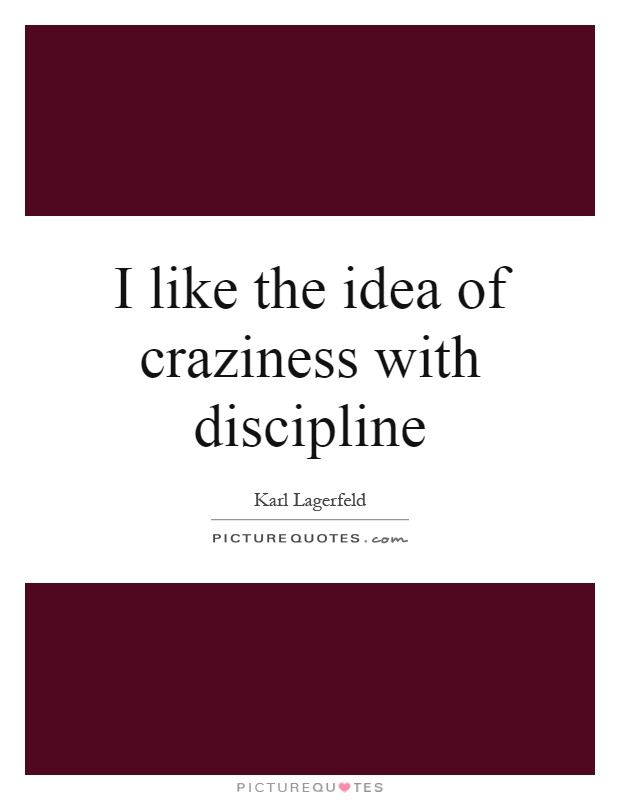 I like the idea of craziness with discipline Picture Quote #1