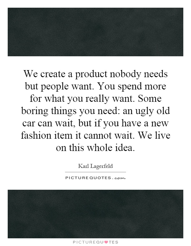 We create a product nobody needs but people want. You spend more for what you really want. Some boring things you need: an ugly old car can wait, but if you have a new fashion item it cannot wait. We live on this whole idea Picture Quote #1