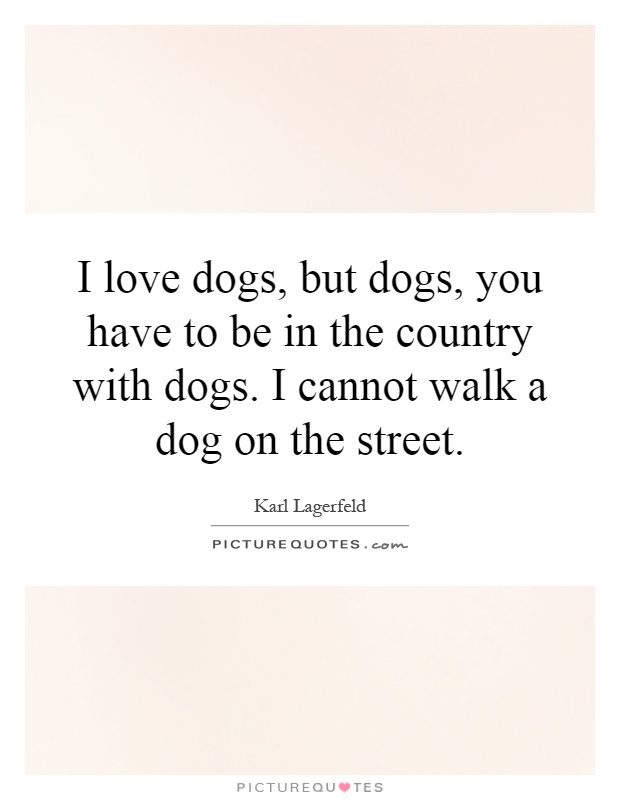 I love dogs, but dogs, you have to be in the country with dogs. I cannot walk a dog on the street Picture Quote #1