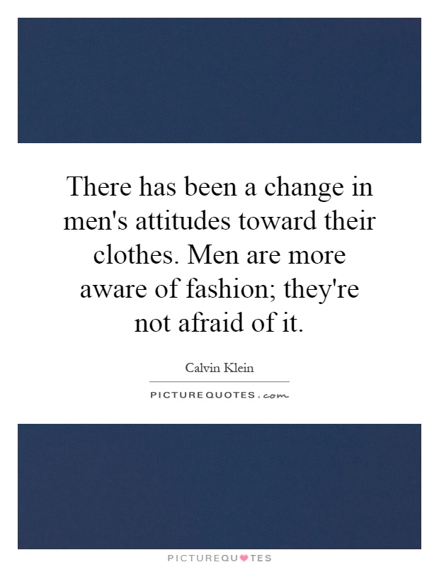 There has been a change in men's attitudes toward their clothes. Men are more aware of fashion; they're not afraid of it Picture Quote #1