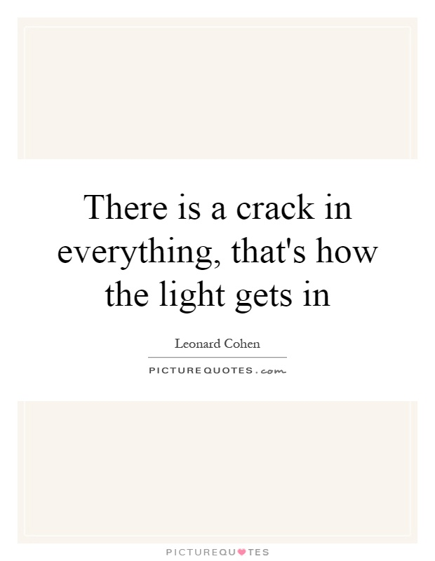 There is a crack in everything, that's how the light gets in Picture Quote #1