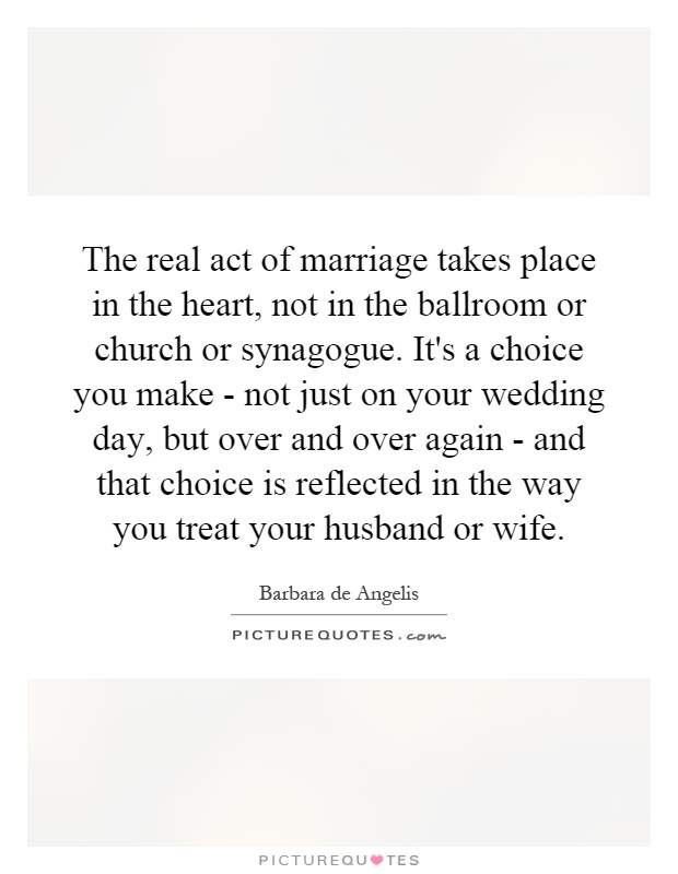 The real act of marriage takes place in the heart, not in the ballroom or church or synagogue. It's a choice you make - not just on your wedding day, but over and over again - and that choice is reflected in the way you treat your husband or wife Picture Quote #1