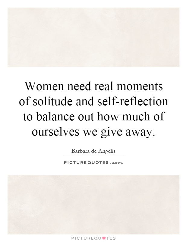 Women need real moments of solitude and self-reflection to balance out how much of ourselves we give away Picture Quote #1