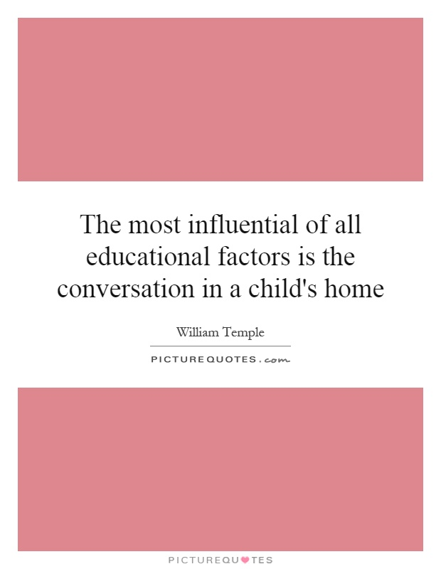 The most influential of all educational factors is the conversation in a child's home Picture Quote #1