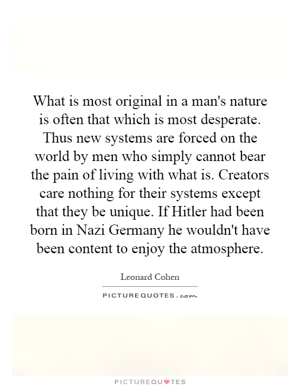What is most original in a man's nature is often that which is most desperate. Thus new systems are forced on the world by men who simply cannot bear the pain of living with what is. Creators care nothing for their systems except that they be unique. If Hitler had been born in Nazi Germany he wouldn't have been content to enjoy the atmosphere Picture Quote #1