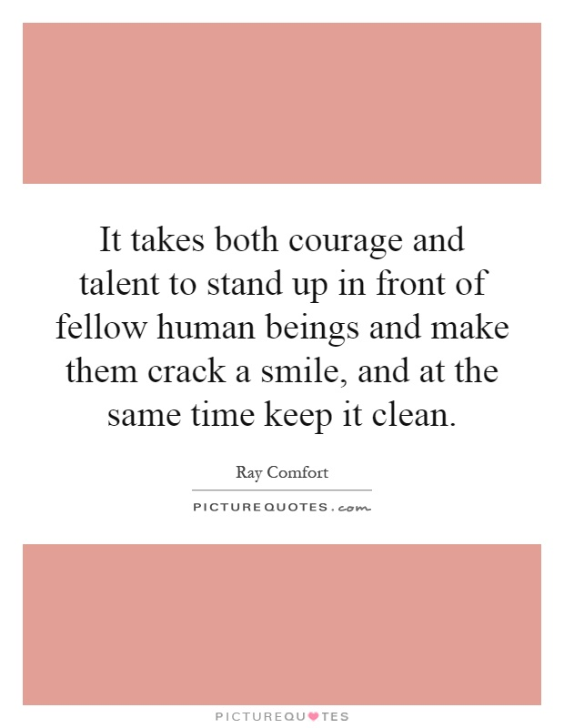 It takes both courage and talent to stand up in front of fellow human beings and make them crack a smile, and at the same time keep it clean Picture Quote #1