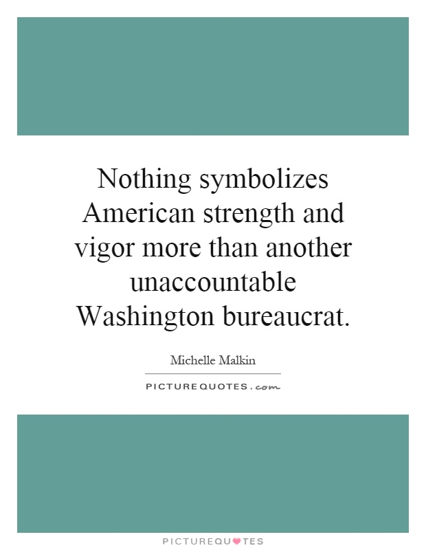 Nothing symbolizes American strength and vigor more than another unaccountable Washington bureaucrat Picture Quote #1