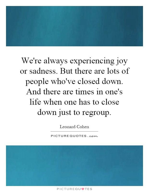 We're always experiencing joy or sadness. But there are lots of people who've closed down. And there are times in one's life when one has to close down just to regroup Picture Quote #1