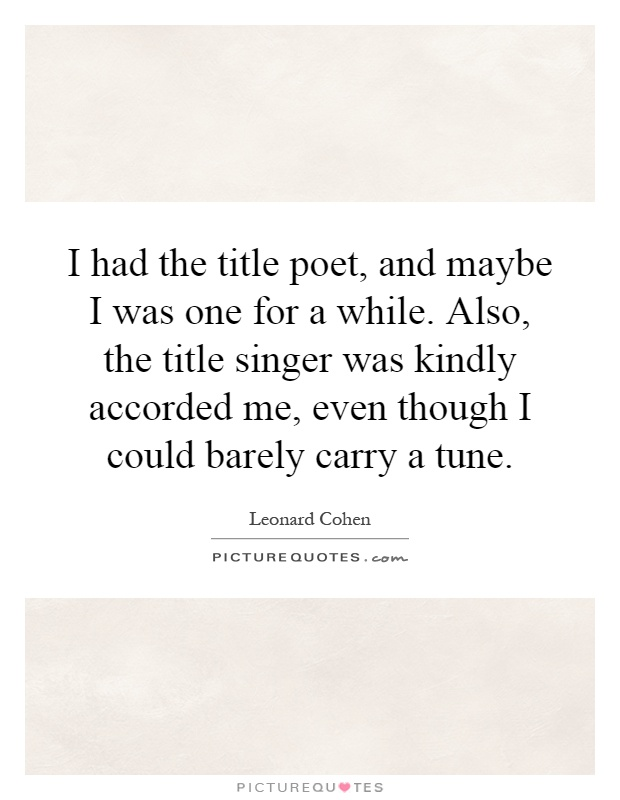 I had the title poet, and maybe I was one for a while. Also, the title singer was kindly accorded me, even though I could barely carry a tune Picture Quote #1