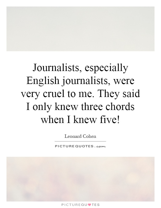 Journalists, especially English journalists, were very cruel to me. They said I only knew three chords when I knew five! Picture Quote #1