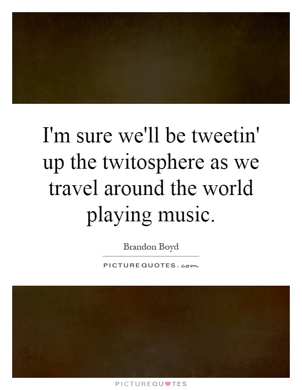 I'm sure we'll be tweetin' up the twitosphere as we travel around the world playing music Picture Quote #1