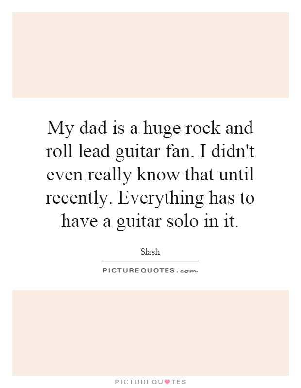 My dad is a huge rock and roll lead guitar fan. I didn\'t ...