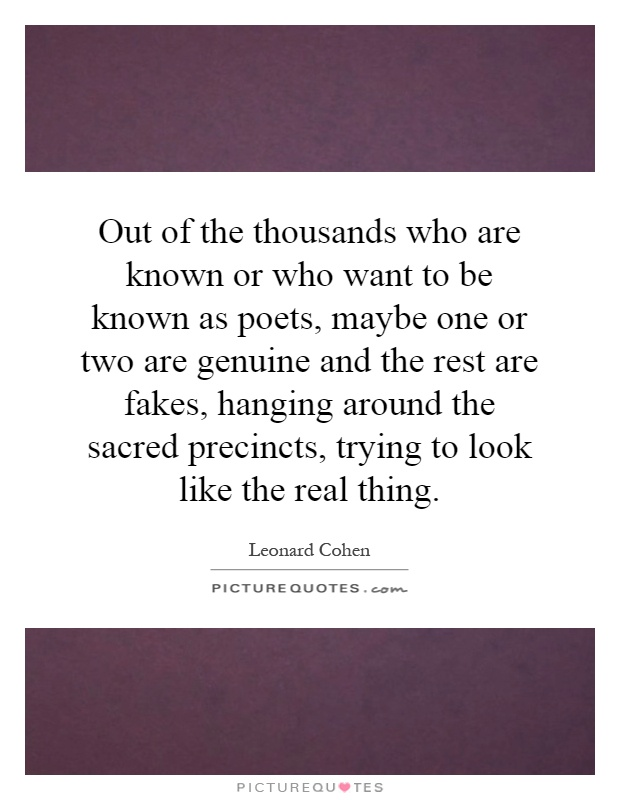 Out of the thousands who are known or who want to be known as poets, maybe one or two are genuine and the rest are fakes, hanging around the sacred precincts, trying to look like the real thing Picture Quote #1